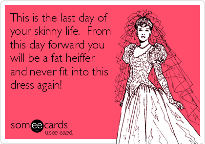This is the last day of your skinny life.  From this day forward you will be a fat heiffer and never fit into this dress again!