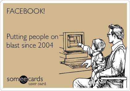 FACEBOOK!   Putting people on  blast since 2004