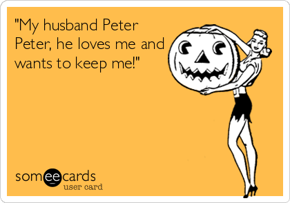 """""""My husband Peter Peter, he loves me and wants to keep me!"""""""