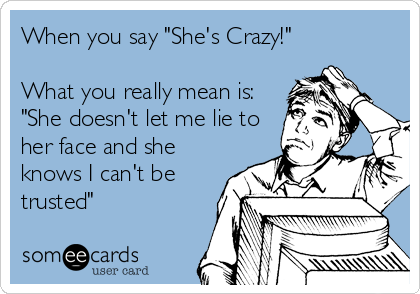 "When you say ""She's Crazy!""  What you really mean is: ""She doesn't let me lie to her face and she knows I can't be trusted"""