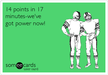 14 points in 17 minutes-we've got power now!