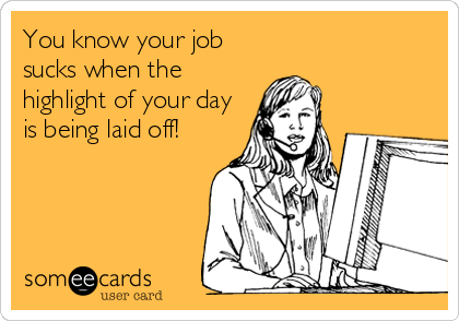 You know your job sucks when the highlight of your day is being laid off!