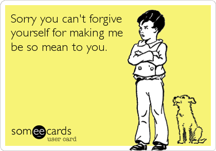 Sorry you can't forgive yourself for making me be so mean to you.