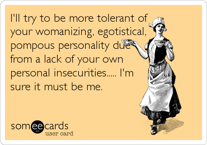 I'll try to be more tolerant of your womanizing, egotistical, pompous personality due from a lack of your own personal insecurities..... I'm sure it must be me.