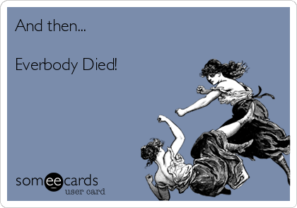 And then...  Everbody Died!