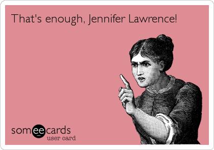That's enough, Jennifer Lawrence!