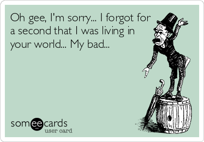 Oh gee, I'm sorry... I forgot for a second that I was living in your world... My bad...