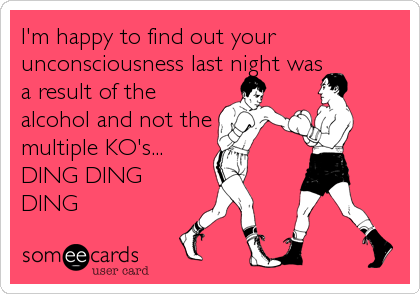 I'm happy to find out your unconsciousness last night was a result of the alcohol and not the multiple KO's... DING DING DING
