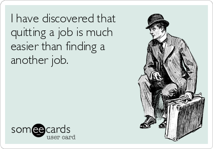 I have discovered that quitting a job is much easier than finding a another job.