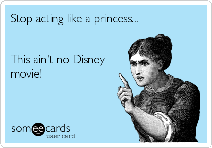 Stop acting like a princess...   This ain't no Disney movie!