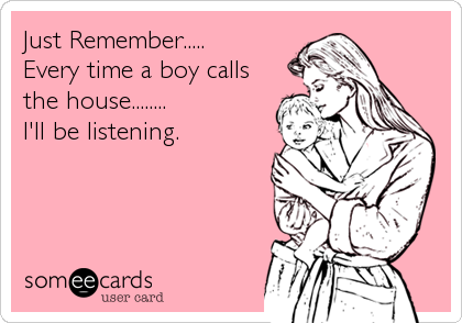 Just Remember..... Every time a boy calls the house........ I'll be listening.