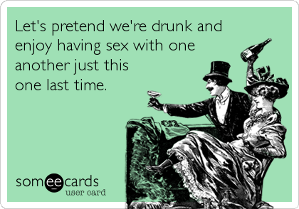 Let's pretend we're drunk and enjoy having sex with one another just this one last time.