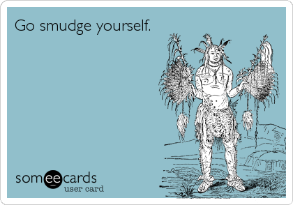 Go smudge yourself.