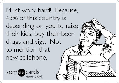 Must work hard!  Because, 43% of this country is depending on you to raise their kids, buy their beer, drugs and cigs.  Not to mention tha