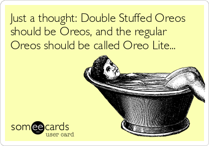 Just a thought: Double Stuffed Oreos should be Oreos, and the regular Oreos should be called Oreo Lite...