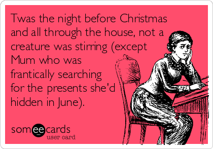 Twas the night before Christmas and all through the house, not a creature was stirring (except Mum who was frantically searching for the presents she'd hidden in June).