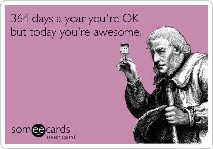364 days a year you're OK but today you're awesome.