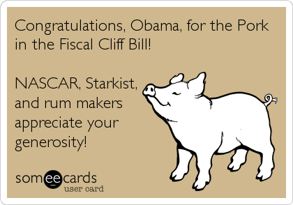 Congratulations, Obama, for the Pork in the Fiscal Cliff Bill!  NASCAR, Starkist, and rum makers appreciate your generosity!