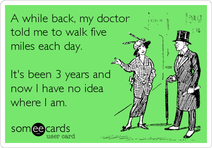 A while back, my doctor told me to walk five  miles each day.   It's been 3 years and now I have no idea where I am.