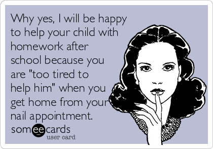 "Why yes, I will be happy to help your child with homework after school because you are ""too tired to help him"" when you get home from your nail appointment."
