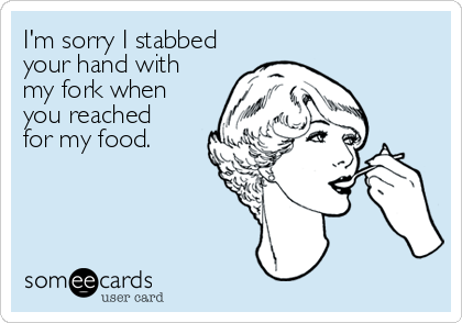 I'm sorry I stabbed your hand with my fork when you reached  for my food.