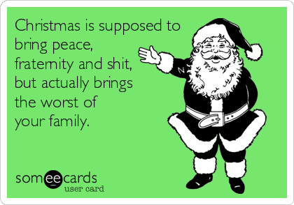 Christmas is supposed to bring peace,  fraternity and shit,  but actually brings the worst of  your family.