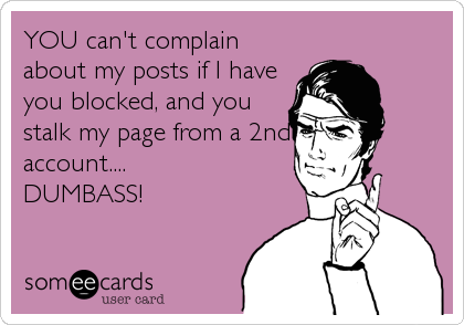 YOU can't complain about my posts if I have you blocked, and you stalk my page from a 2nd account.... DUMBASS!