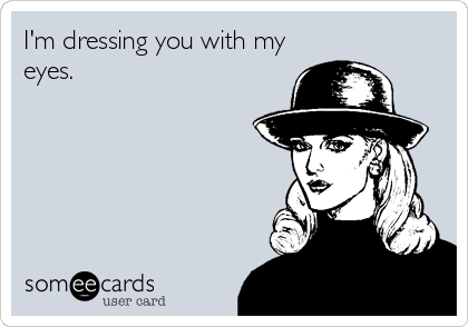 I'm dressing you with my eyes.