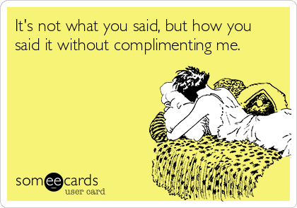 It's not what you said, but how you said it without complimenting me.