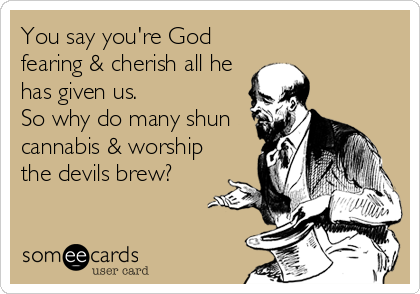You say you're God fearing & cherish all he has given us. So why do many shun cannabis & worship the devils brew?