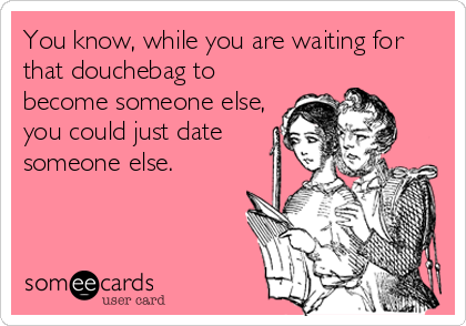 You know, while you are waiting for that douchebag to become someone else, you could just date someone else.