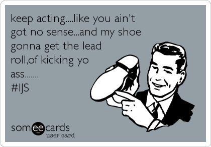 keep acting....like you ain't                   got no sense...and my shoe gonna get the lead roll,of kicking yo ass.......