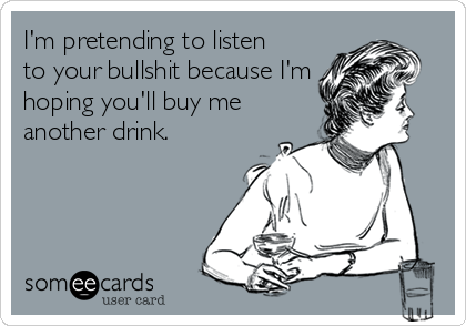 I'm pretending to listen  to your bullshit because I'm hoping you'll buy me another drink.