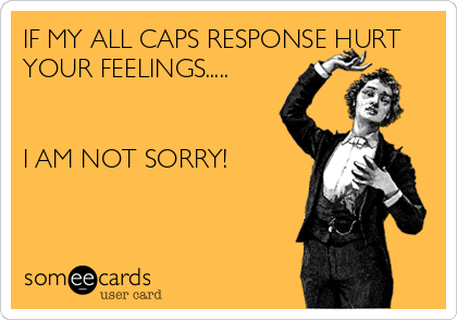 IF MY ALL CAPS RESPONSE HURT YOUR FEELINGS.....   I AM NOT SORRY!