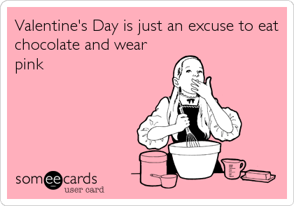 Valentine's Day is just an excuse to eat chocolate and wear pink