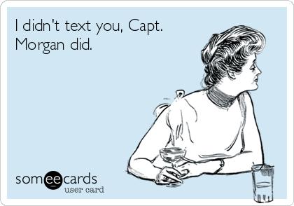 I didn't text you, Capt. Morgan did.