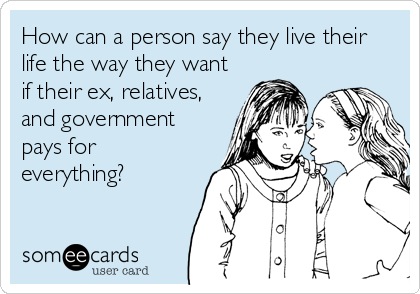 How can a person say they live their life the way they want if their ex, relatives, and government pays for everything?