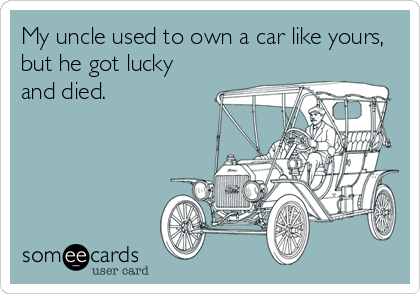 My uncle used to own a car like yours, but he got lucky and died.