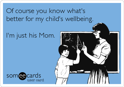 Of course you know what's  better for my child's wellbeing.  I'm just his Mom.