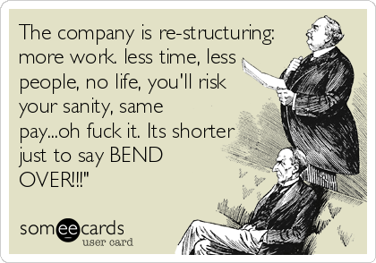 The company is re-structuring: more work. less time, less people, no life, you'll risk your sanity, same pay...oh fuck it. Its shorter just to say BEND OVER!!!""