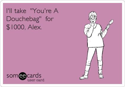 """I'll take  """"You're A Douchebag""""  for $1000, Alex."""