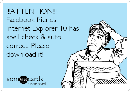 !!!ATTENTION!!! Facebook friends: Internet Explorer 10 has spell check & auto correct. Please download it!