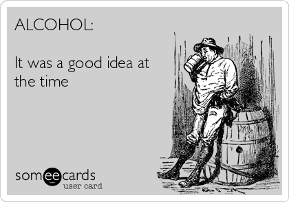 ALCOHOL:  It was a good idea at the time