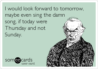 I would look forward to tomorrow, maybe even sing the damn song, if today were Thursday and not  Sunday.