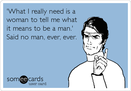 'What I really need is a woman to tell me what it means to be a man.' Said no man, ever, ever.