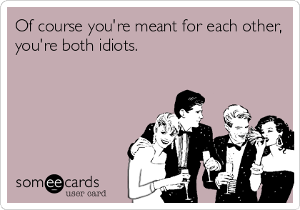 Of course you're meant for each other, you're both idiots.