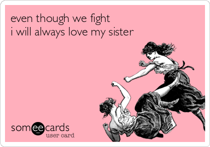 even though we fight i will always love my sister family