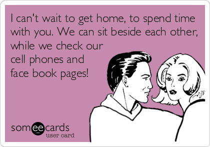I can't wait to get home, to spend time with you. We can sit beside each other, while we check our cell phones and face book pages!