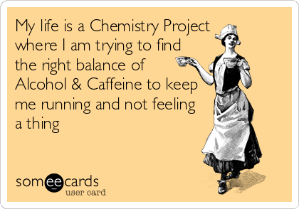 My life is a Chemistry Project  where I am trying to find the right balance of Alcohol & Caffeine to keep me running and not feeling a thing
