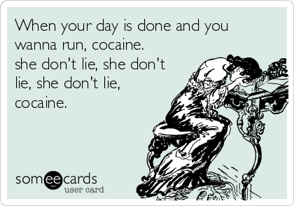 When your day is done and you wanna run, cocaine.  she don't lie, she don't lie, she don't lie, cocaine.
